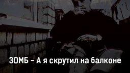 zomb-a-ya-skrutil-na-balkone-tekst-i-klip-pesni