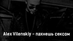 alex-vilenskiy-pahnesh-seksom-tekst-i-klip-pesni