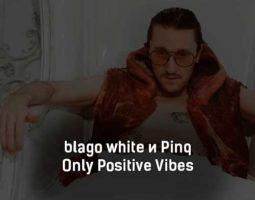 blago-white-i-pinq-only-positive-vibes-tekst-i-klip-pesni