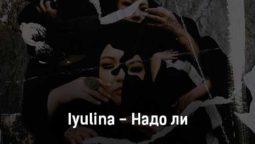 iyulina-nado-li-tekst-i-klip-pesni