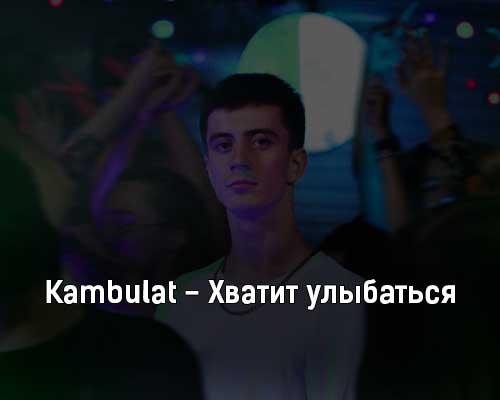 kambulat-hvatit-ulybatsya-tekst-i-klip-pesni