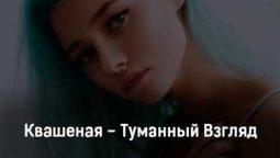 kvashenaya-tumannyj-vzglyad-tekst-i-klip-pesni
