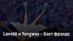 lovv66-i-yungway-behst-frehnds-tekst-i-klip-pesni