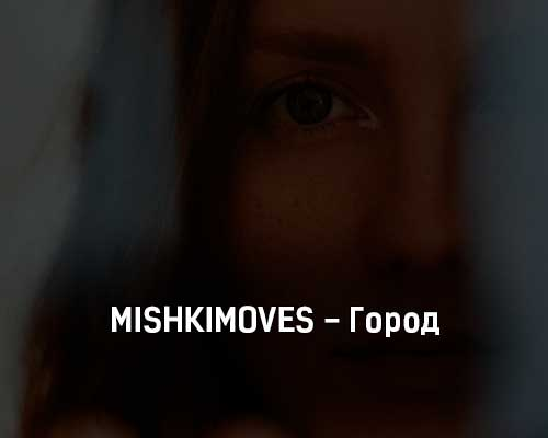 mishkimoves-gorod-tekst-i-klip-pesni