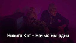 nikita-kit-nochyu-my-odni-tekst-i-klip-pesni