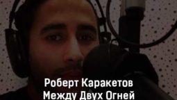 robert-karaketov-mezhdu-dvuh-ognej-tekst-i-klip-pesni
