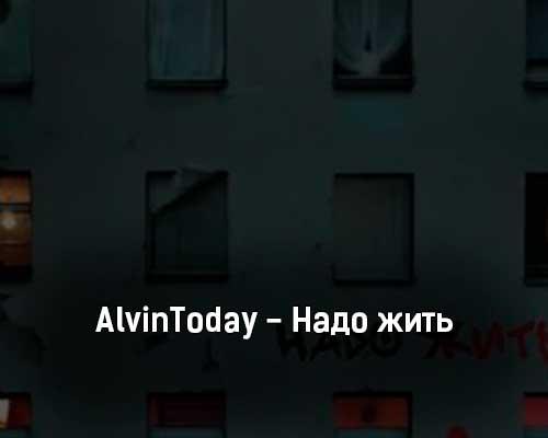 alvintoday-nado-zhit-tekst-i-klip-pesni