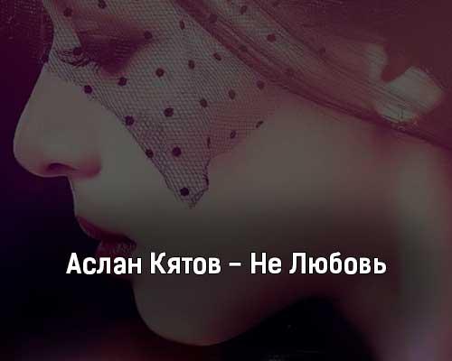 aslan-kyatov-ne-lyubov-tekst-i-klip-pesni