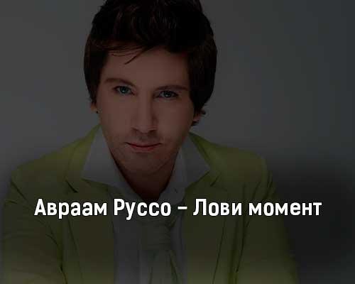 avraam-russo-lovi-moment-tekst-i-klip-pesni