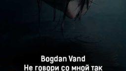 bogdan-vand-ne-govori-so-mnoj-tak-tekst-i-klip-pesni