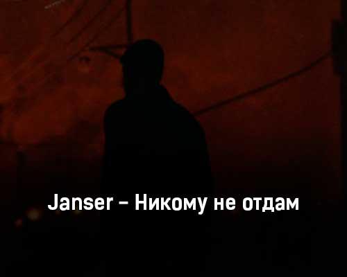 janser-nikomu-ne-otdam-tekst-i-klip-pesni