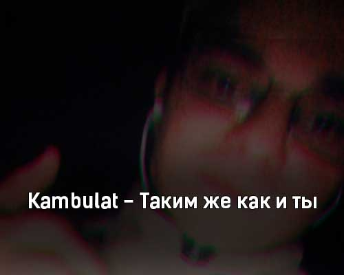 kambulat-takim-zhe-kak-i-ty-tekst-i-klip-pesni
