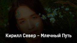 kirill-sever-mlechnyj-put-tekst-i-klip-pesni