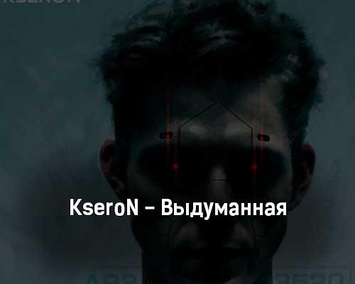 kseron-vydumannaya-tekst-i-klip-pesni