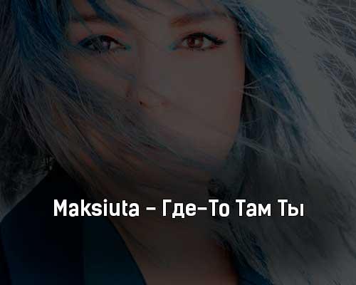 maksiuta-gde-to-tam-ty-tekst-i-klip-pesni