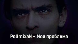 pollmixan-moya-problema-tekst-i-klip-pesni