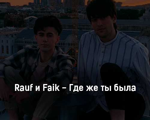 rauf-i-faik-gde-zhe-ty-byla-tekst-i-klip-pesni