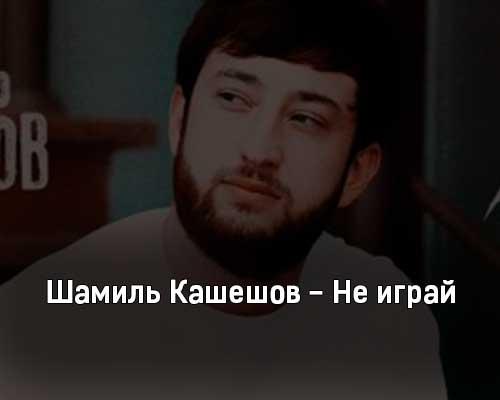 shamil-kasheshov-ne-igraj-tekst-i-klip-pesni
