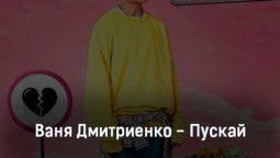 vanya-dmitrienko-puskaj-tekst-i-klip-pesni