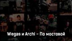 wegas-i-archi-po-mostovoj-tekst-i-klip-pesni