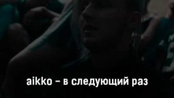 aikko-v-sleduyushchij-raz-tekst-i-klip-pesni