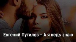 evgenij-putilov-a-ya-ved-znayu-tekst-i-klip-pesni