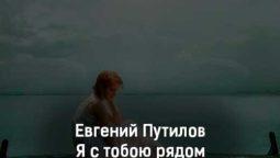 evgenij-putilov-ya-s-toboyu-ryadom-tekst-i-klip-pesni