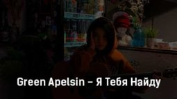 green-apelsin-ya-tebya-najdu-tekst-i-klip-pesni