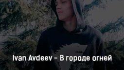 ivan-avdeev-v-gorode-ognej-tekst-i-klip-pesni