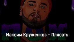 maksim-kruzhenkov-plyasat-tekst-i-klip-pesni