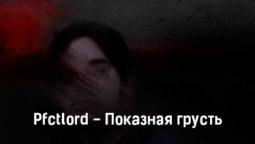 pfctlord-pokaznaya-grust-tekst-i-klip-pesni