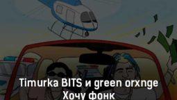 timurka-bits-i-green-orxnge-hochu-fonk-tekst-i-klip-pesni